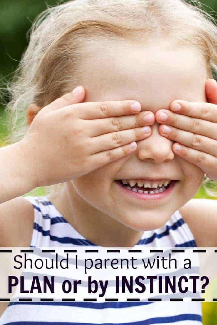 Should I parent with a plan or by instinct? Here are some thoughts on how our instincts can shape (but should not replace) a parenting plan.