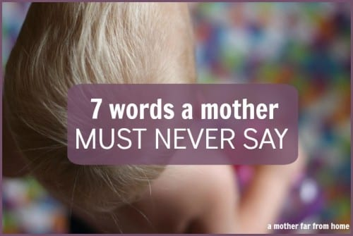7 words a mother must never say. Great post on one daily role of a mother!