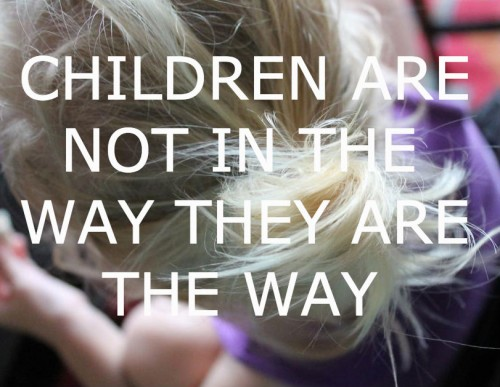 Kids aren't in the way, they are the way