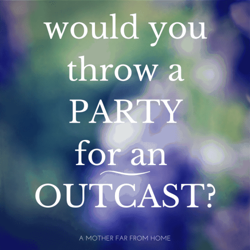 Would you throw a party for an outcast? Are you kind to the helpless or only those who will return the favor? AWESOME post on loving the lonely and unloveable