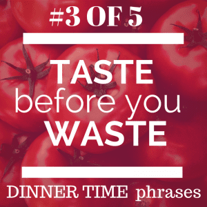 Dinner time phrase taste before you waste