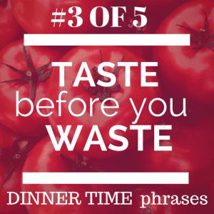 Dinner time phrase taste before you waste