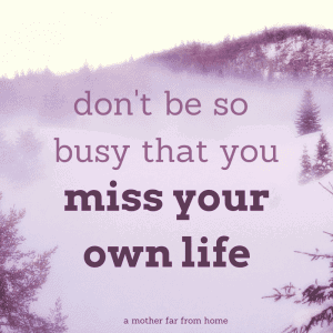 Dont be so busy that you miss your own life