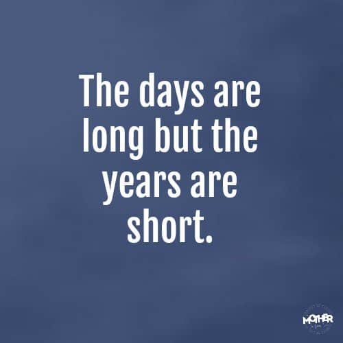 The days are long but the years are short. Author unknown.